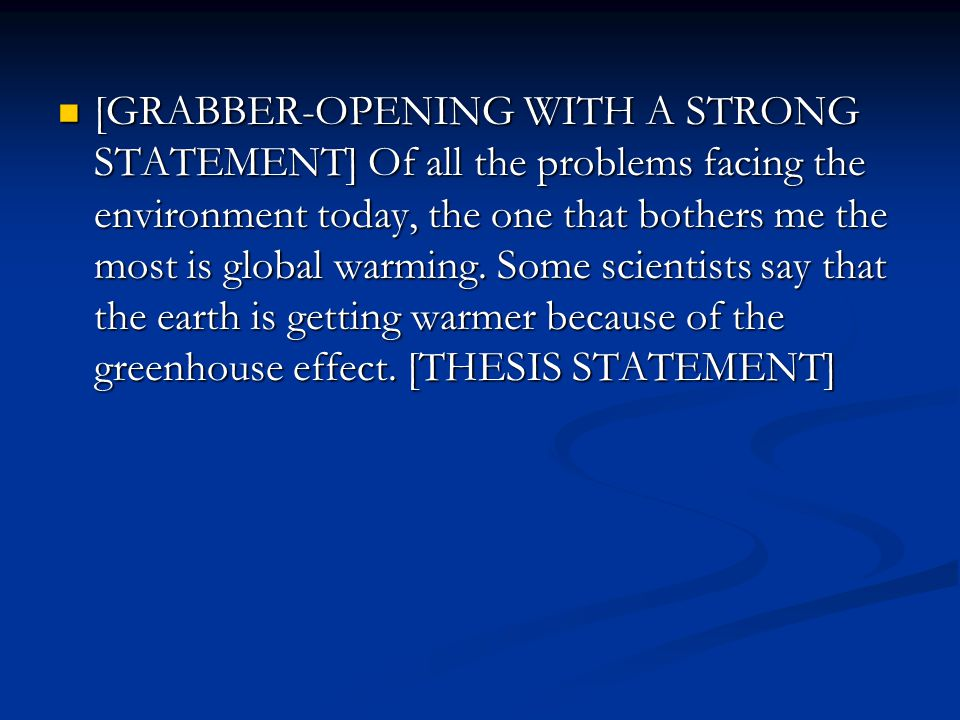 [GRABBER-OPENING WITH A STRONG STATEMENT] Of all the problems facing the environment today, the one that bothers me the most is global warming.
